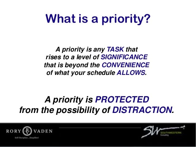 A priority is any TASK that rises to a level of SIGNIFICANCE that is beyond the CONVENIENCE of what your schedule ALLOWS. ...