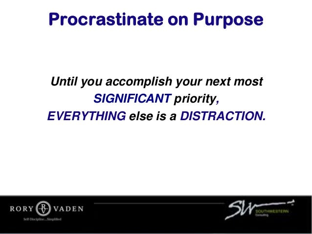 Procrastinate on Purpose Until you accomplish your next most SIGNIFICANT priority, EVERYTHING else is a DISTRACTION.