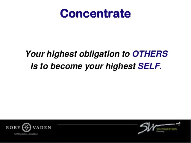 Concentrate Your highest obligation to OTHERS Is to become your highest SELF.