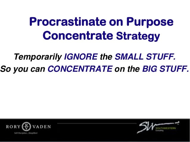 Procrastinate on Purpose Concentrate Strategy Temporarily IGNORE the SMALL STUFF. So you can CONCENTRATE on the BIG STUFF.