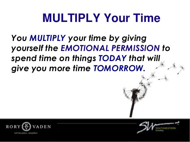MULTIPLY Your Time You MULTIPLY your time by giving yourself the EMOTIONAL PERMISSION to spend time on things TODAY that w...