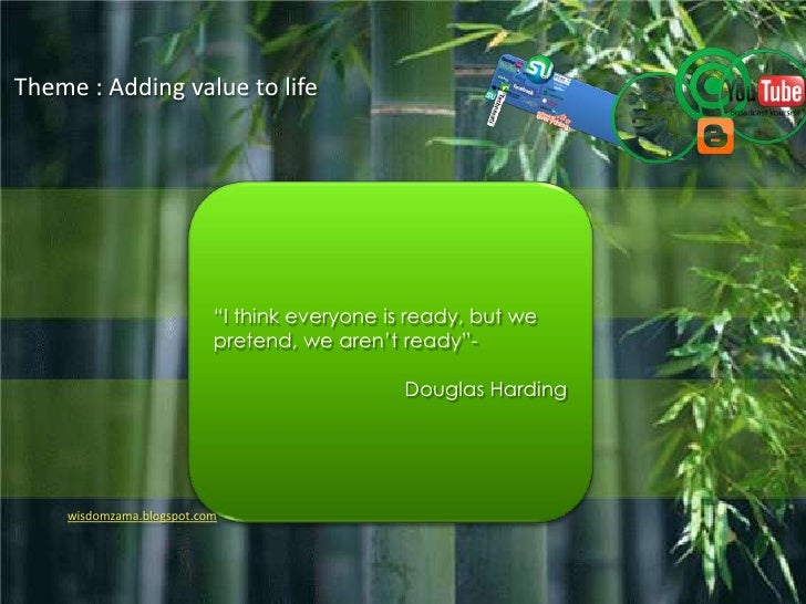 "Theme : Adding value to life<br />""I think everyone is ready, but we pretend, we aren't ready""-<br />Douglas Harding<br />..."