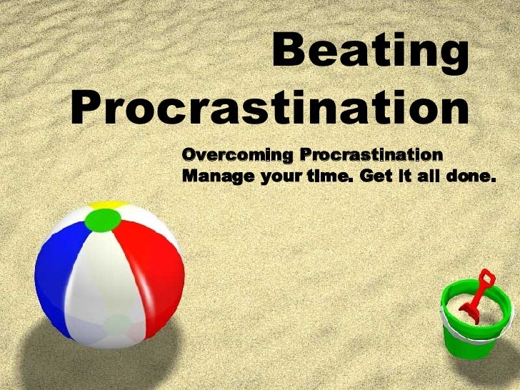 Beating Procrastination Overcoming Procrastination  Manage your time. Get it all done.
