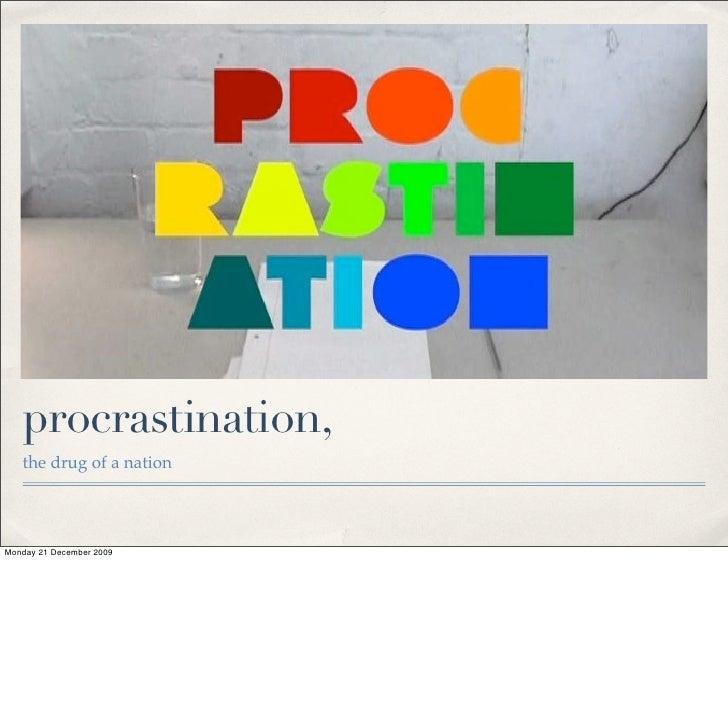 procrastination,    the drug of a nation     Monday 21 December 2009