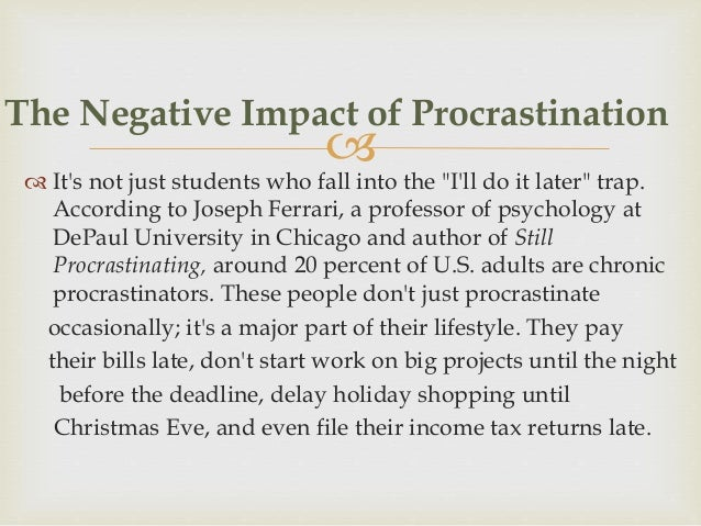 ill effects of procrastination Procrastination is more common among people who are impulsive, prone to perfectionism, burdened by other people's expectations of them, and scared of failure.
