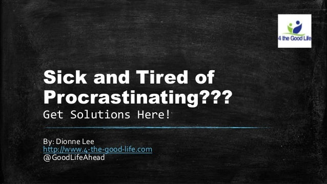 Sick and Tired of  Procrastinating???  Get Solutions Here!  By: Dionne Lee  http://www.4-the-good-life.com  @GoodLifeAhead