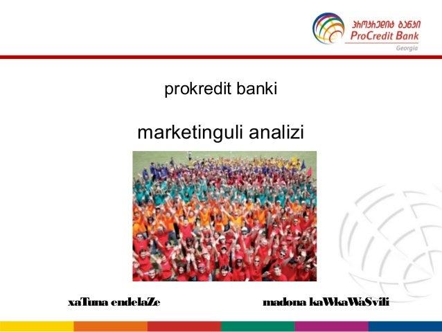prokredit banki           marketinguli analizixaTuna endelaZe                madona kaWkaWaSvili