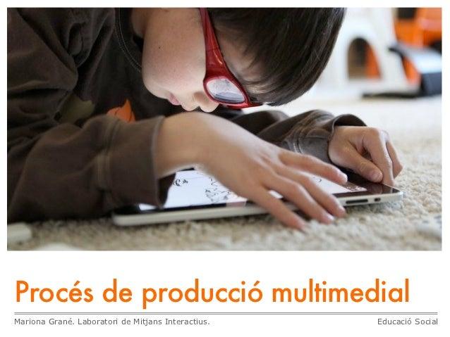 Procés de producció multimedialMariona Grané. Laboratori de Mitjans Interactius.   Educació Social