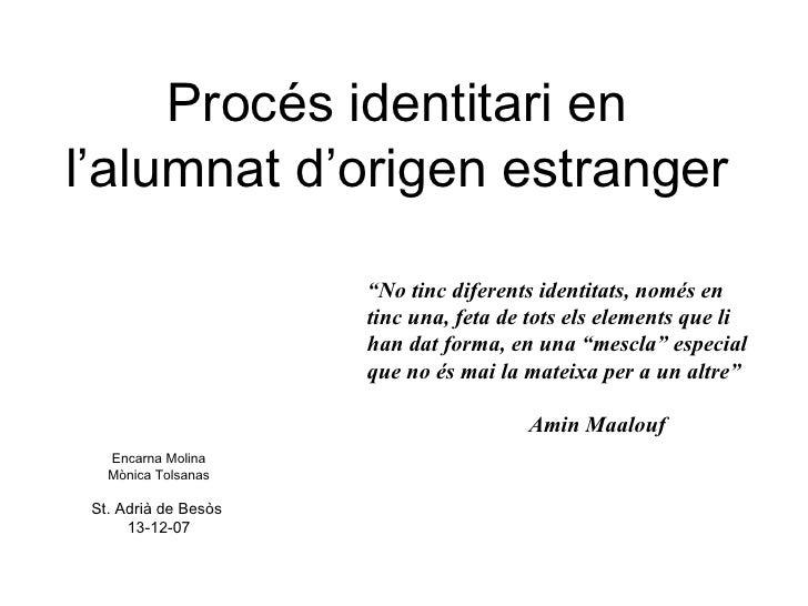 """Procés identitari en l'alumnat d'origen estranger Encarna Molina Mònica Tolsanas St. Adrià de Besòs  13-12-07 """" No tinc di..."""