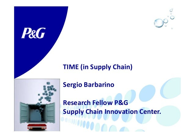 TIME (in Supply Chain) Sergio Barbarino Research Fellow P&G Supply Chain Innovation Center.