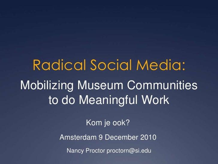 Radical Social Media:<br />Mobilizing Museum Communities<br />to do Meaningful Work<br />Kom je ook? <br />Amsterdam 9 Dec...