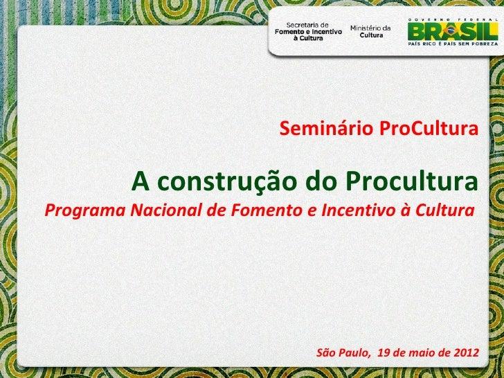Seminário ProCultura          A construção do ProculturaPrograma Nacional de Fomento e Incentivo à Cultura                ...