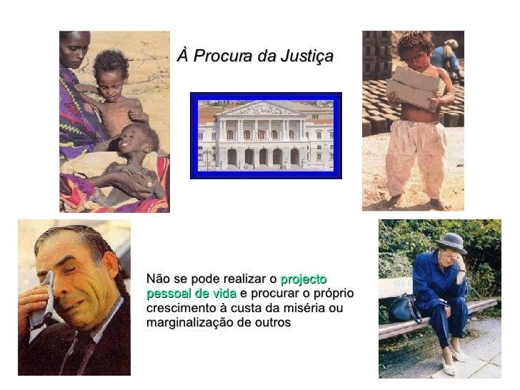 À Procura da Justiça Não se pode realizar o  projecto pessoal de vida  e procurar o próprio crescimento à custa da miséria...