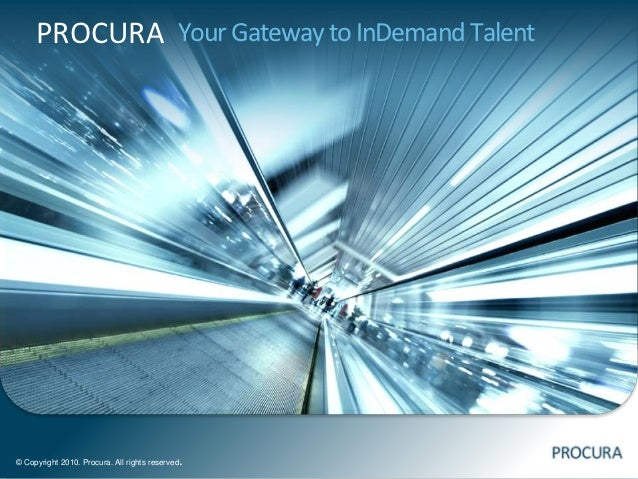 PROCURA Your Gateway to InDemand Talent© Copyright 2010. Procura. All rights reserved   .