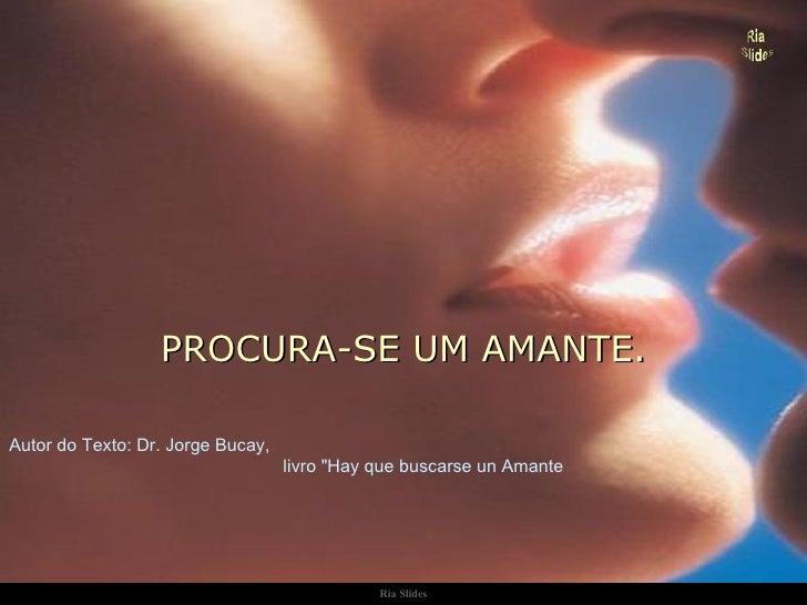 """Ria Slides PROCURA-SE UM AMANTE. Autor do Texto: Dr. Jorge Bucay,  livro """"Hay que buscarse un Amante"""