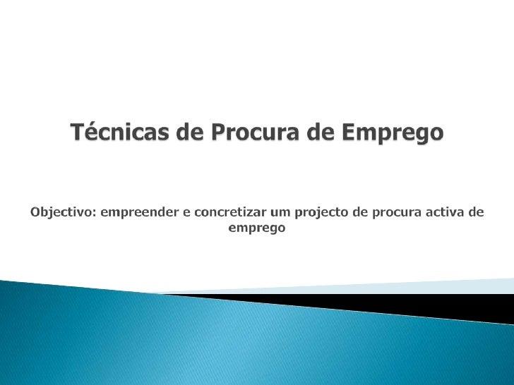 Técnicas de Procura de EmpregoObjectivo: empreender e concretizar um projecto de procura activa de emprego<br />