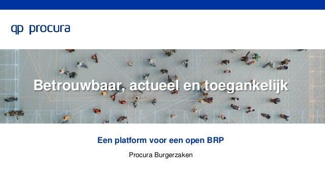 Betrouwbaar, actueel en toegankelijk Een platform voor een open BRP Procura Burgerzaken