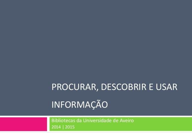 PROCURAR, DESCOBRIR E USAR INFORMAÇÃO  Bibliotecas da Universidade de Aveiro  2014 | 2015