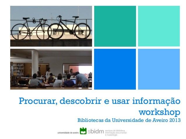 Procurar, descobrir e usar informação workshop Bibliotecas da Universidade de Aveiro 2013