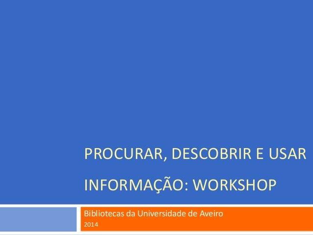 PROCURAR, DESCOBRIR E USAR INFORMAÇÃO: WORKSHOP Bibliotecas da Universidade de Aveiro 2014