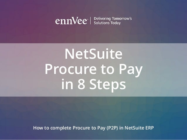 NetSuite Procure to Pay in 8 Steps How to complete Procure to Pay (P2P) in NetSuite ERP