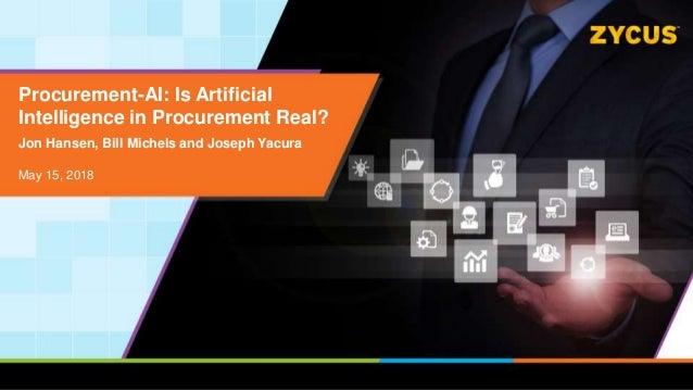 Procurement-AI: Is Artificial Intelligence in Procurement Real? Jon Hansen, Bill Michels and Joseph Yacura May 15, 2018