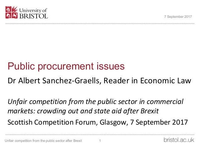 Public procurement issues Dr Albert Sanchez-Graells, Reader in Economic Law Unfair competition from the public sector in c...