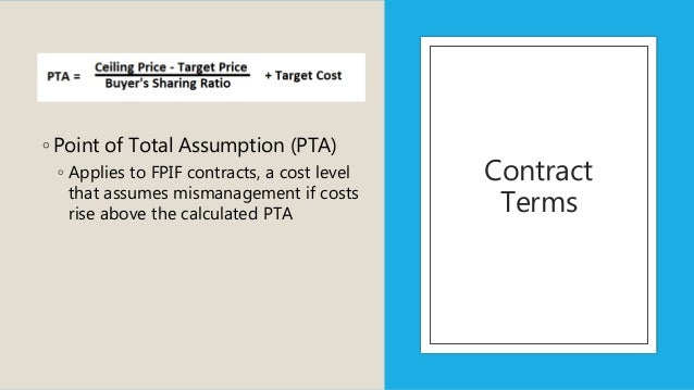 Contract Terms ◦ Point of Total Assumption (PTA) ◦ Applies to FPIF contracts, a cost level that assumes mismanagement if c...