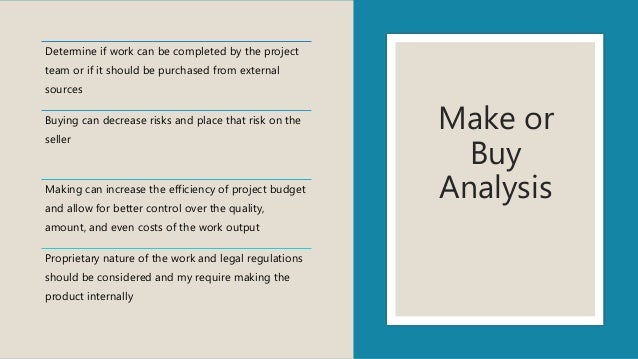 Make or Buy Analysis Determine if work can be completed by the project team or if it should be purchased from external sou...