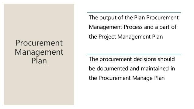 Procurement Management Plan The output of the Plan Procurement Management Process and a part of the Project Management Pla...