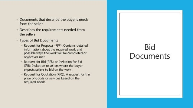 Bid Documents ◦ Documents that describe the buyer's needs from the seller ◦ Describes the requirements needed from the sel...