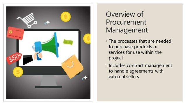 Overview of Procurement Management ◦ The processes that are needed to purchase products or services for use within the pro...
