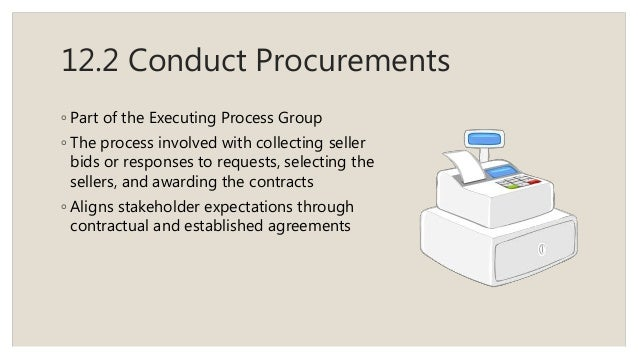 12.2 Conduct Procurements ◦ Part of the Executing Process Group ◦ The process involved with collecting seller bids or resp...