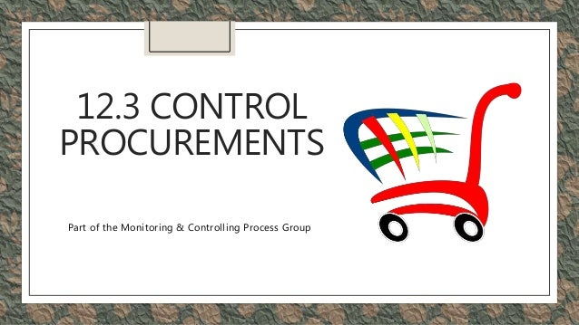 12.3 CONTROL PROCUREMENTS Part of the Monitoring & Controlling Process Group