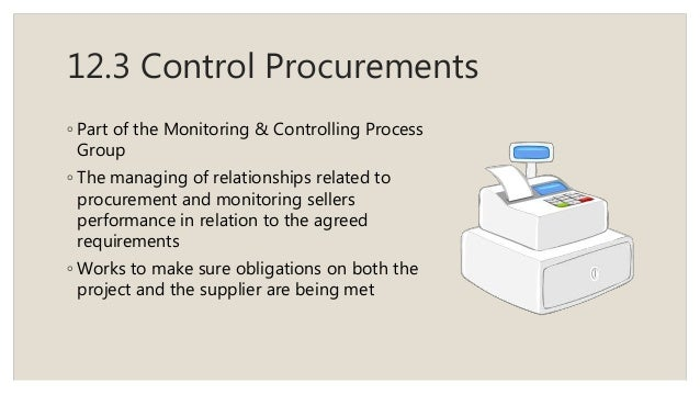 12.3 Control Procurements ◦ Part of the Monitoring & Controlling Process Group ◦ The managing of relationships related to ...