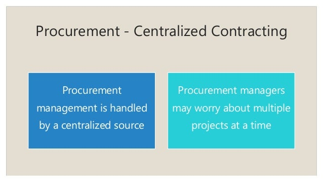 Procurement - Centralized Contracting Procurement management is handled by a centralized source Procurement managers may w...