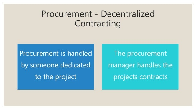 Procurement - Decentralized Contracting Procurement is handled by someone dedicated to the project The procurement manager...