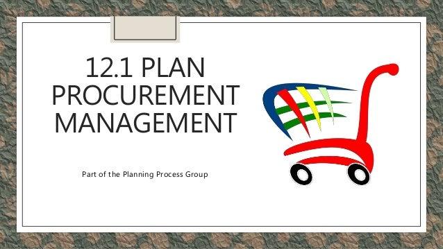 12.1 PLAN PROCUREMENT MANAGEMENT Part of the Planning Process Group