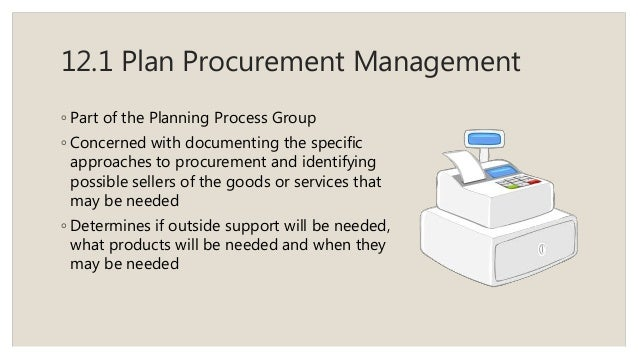 12.1 Plan Procurement Management ◦ Part of the Planning Process Group ◦ Concerned with documenting the specific approaches...
