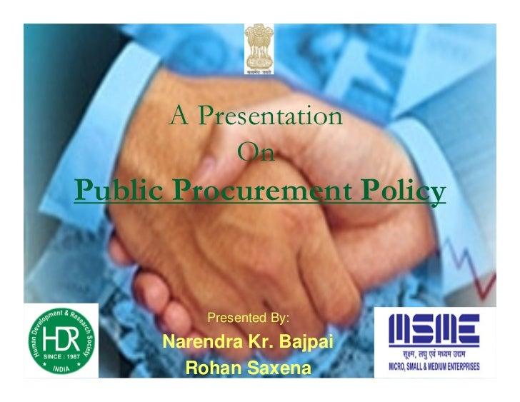 A Presentation           OnPublic Procurement Policy               Presented By:     Narendra Kr. Bajpai        Human Deve...