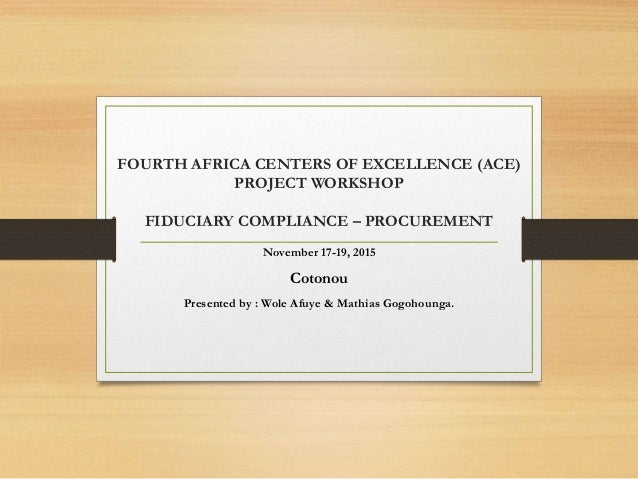 FOURTH AFRICA CENTERS OF EXCELLENCE (ACE) PROJECT WORKSHOP FIDUCIARY COMPLIANCE – PROCUREMENT November 17-19, 2015 Cotonou...