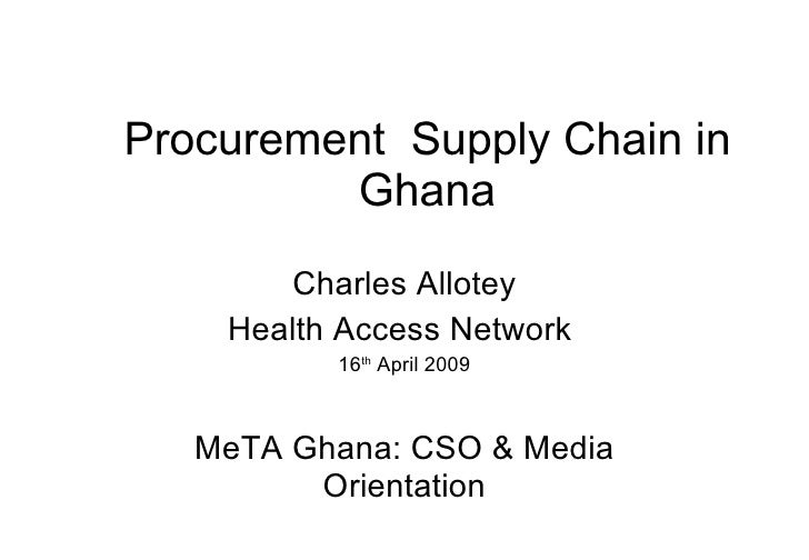 Procurement  Supply Chain in Ghana Charles Allotey Health Access Network  16 th  April 2009 MeTA Ghana: CSO & Media Orient...