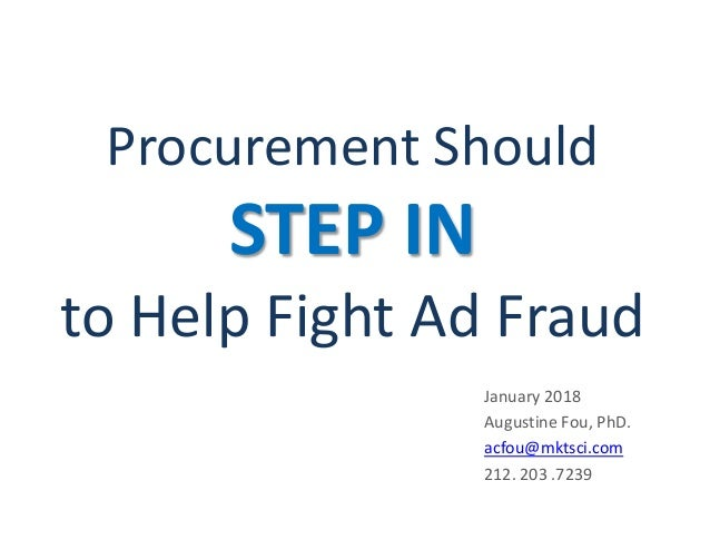 Procurement Should STEP IN to Help Fight Ad Fraud January 2018 Augustine Fou, PhD. acfou@mktsci.com 212. 203 .7239