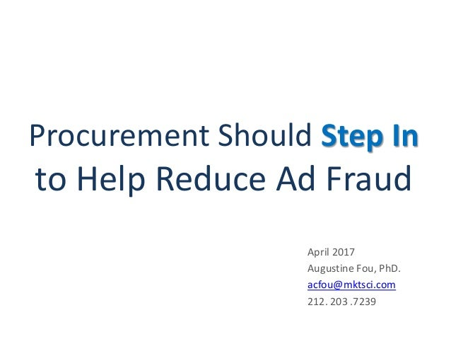 Procurement Should Step In to Help Reduce Ad Fraud April 2017 Augustine Fou, PhD. acfou@mktsci.com 212. 203 .7239