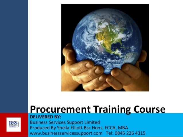 Procurement Training Course DELIVERED BY: Business Services Support Limited Produced By Sheila Elliott Bsc Hons, FCCA, MBA...