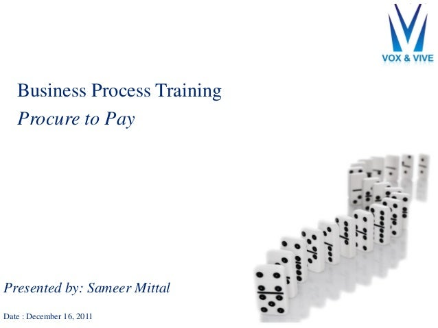 Business Process Training Procure to Pay Presented by: Sameer Mittal Date : December 16, 2011