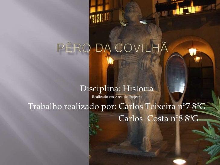 Pêro da Covilhã<br />Disciplina: Historia<br />Realizado em Área de Projecto<br />Trabalho realizado por: Carlos Teixeira ...