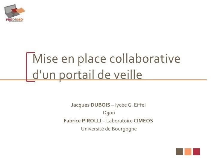 Mise en place collaborative  d'un portail de veille Jacques DUBOIS  – lycée G. Eiffel  Dijon Fabrice PIROLLI  – Laboratoir...