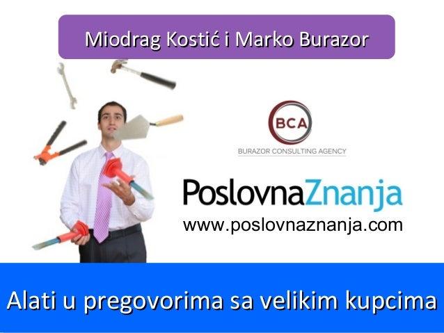 www.poslovnaznanja.com Miodrag Kostić i Marko BurazorMiodrag Kostić i Marko Burazor Alati u pregovorima sa velikim kupcima...