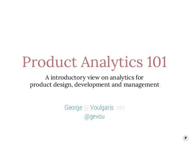 Product Analytics 101  A introductory view on analytics for  product design, development and management  George @ Voulgari...